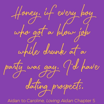 Quote: Honey, if every boy who got a blow job while drunk at a party was gay, I'd have dating prospects. Aidan to Caroline, Loving Aidan chapter 5